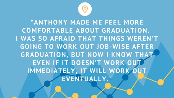 Anthony made me feel more comfortable about graduation. I was so afraid that things weren't going to work out job-wise after graduation, but now I know that even if it doesn't work out immediately, it will work out eventually – 5 tips for success